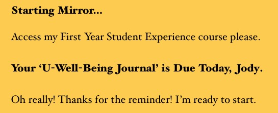 Starting Mirror…  Access my First Year Student Experience course please.  Your 'U-Well-Being Journal' is Due Today, Jody.  Oh really! Thanks for the reminder! I'm ready to start.